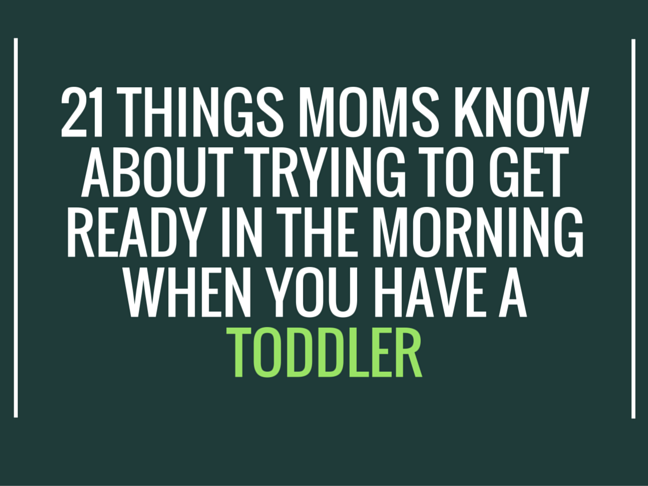 21 Things Moms Know About Trying to Get Ready in the Morning When You Have a Toddler on @ItsMomtastic by @letmestart